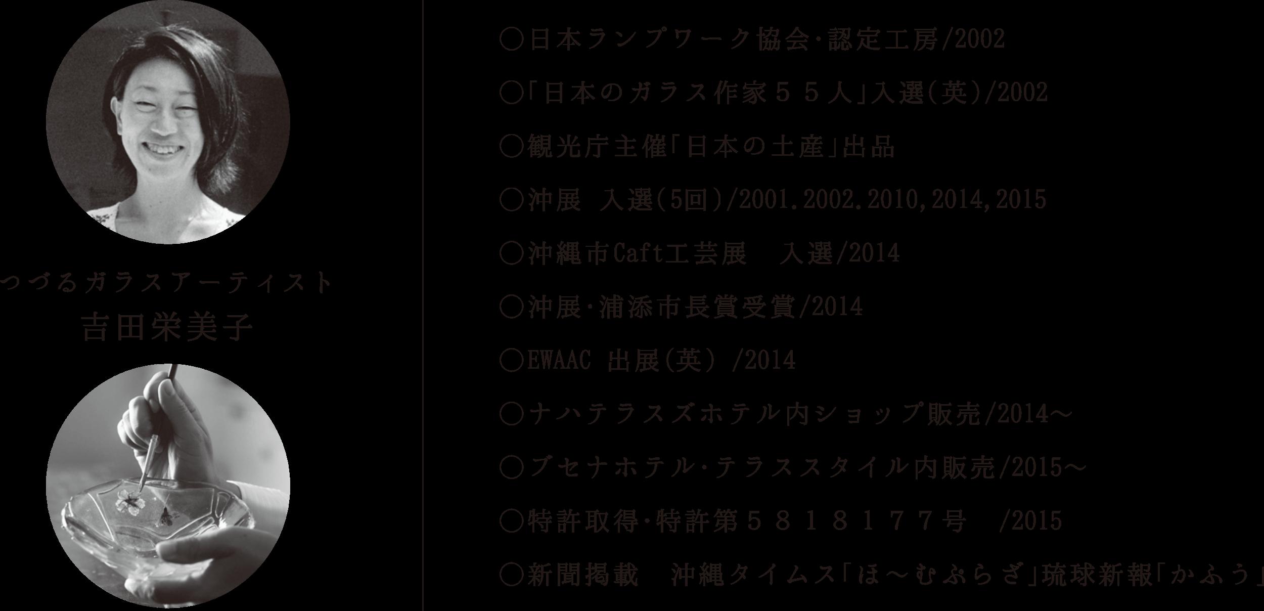 日本ランプワーク協会・認定工房/2002  「日本のガラス作家55人」入選(英)/2002  観光庁主催「日本の土産」出品  沖展 入選(5回)/2001,2002,2010,2014,2015 沖縄市Caft工芸展 入選/2014  沖展・浦添市長賞受賞/2014  EWAAC 出典(英)/2014  ナハテラスズホテル内ショップ販売/2014~  ブセナホテル・テラススタイル内販売/2015~  特許取得・特許第5818177号 /2015  新聞掲載 沖縄タイムス「ほ~むぷらざ」 琉球新報「かふう」